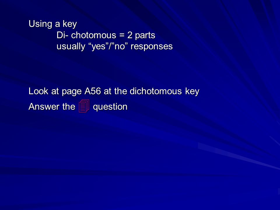 Using a key Di- chotomous = 2 parts. usually yes / no responses. Look at page A56 at the dichotomous key.
