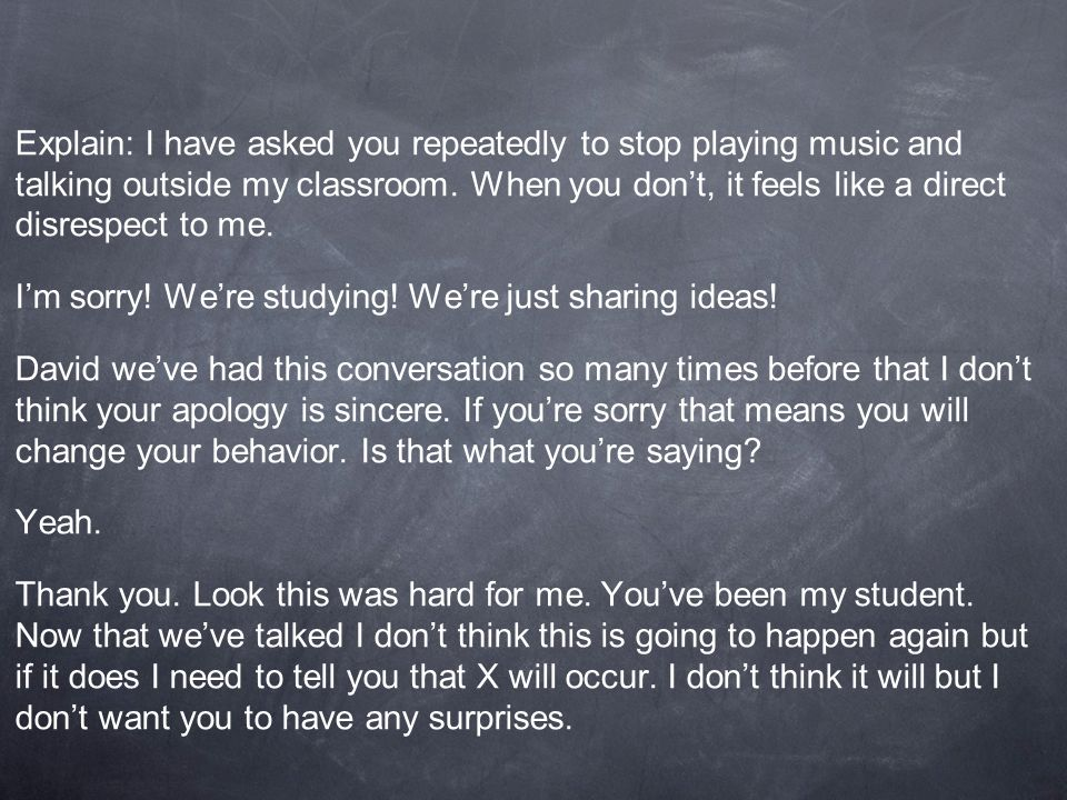 Explain: I have asked you repeatedly to stop playing music and talking outside my classroom. When you don't, it feels like a direct disrespect to me.