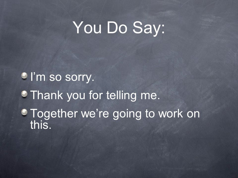 You Do Say: I'm so sorry. Thank you for telling me.