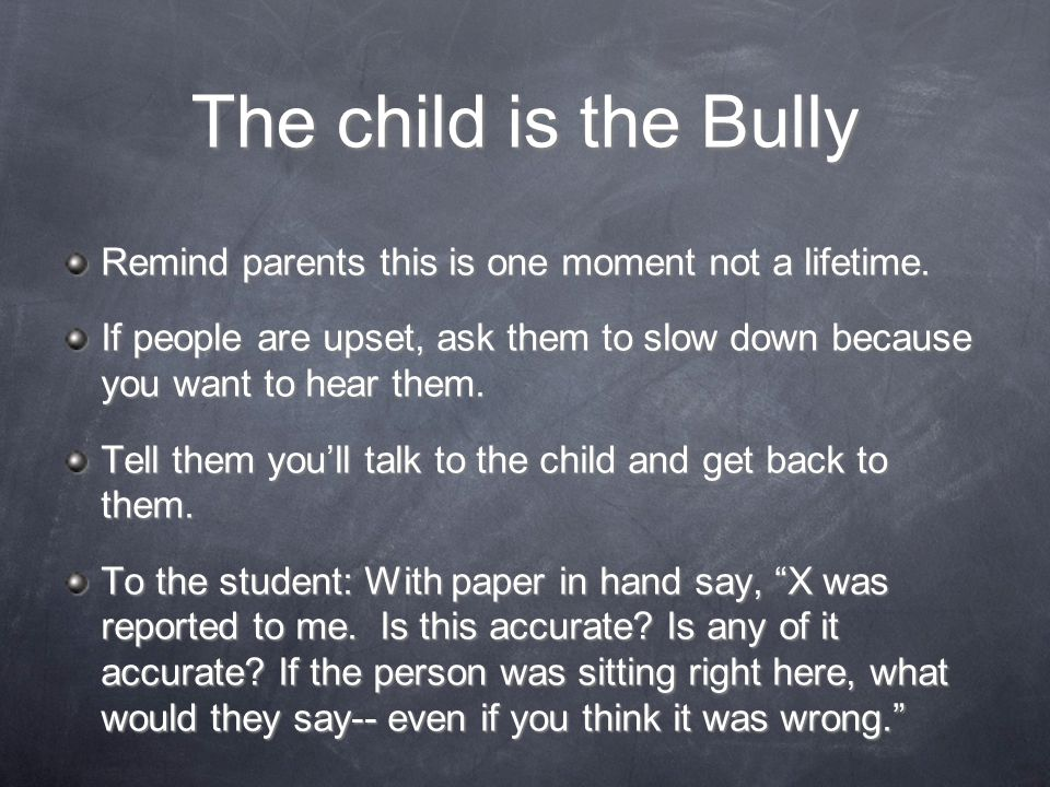 The child is the Bully Remind parents this is one moment not a lifetime. If people are upset, ask them to slow down because you want to hear them.