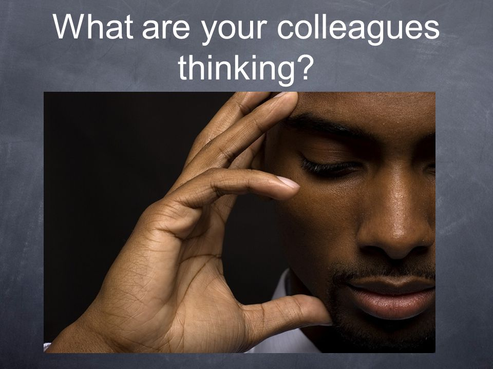 What are your colleagues thinking