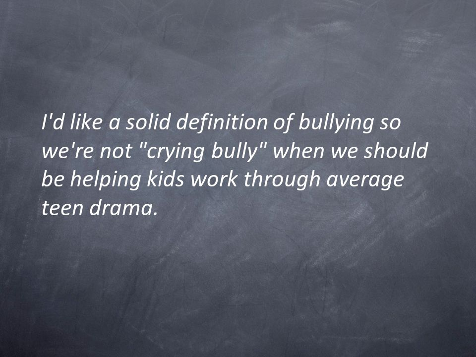 I d like a solid definition of bullying so we re not crying bully when we should be helping kids work through average teen drama.
