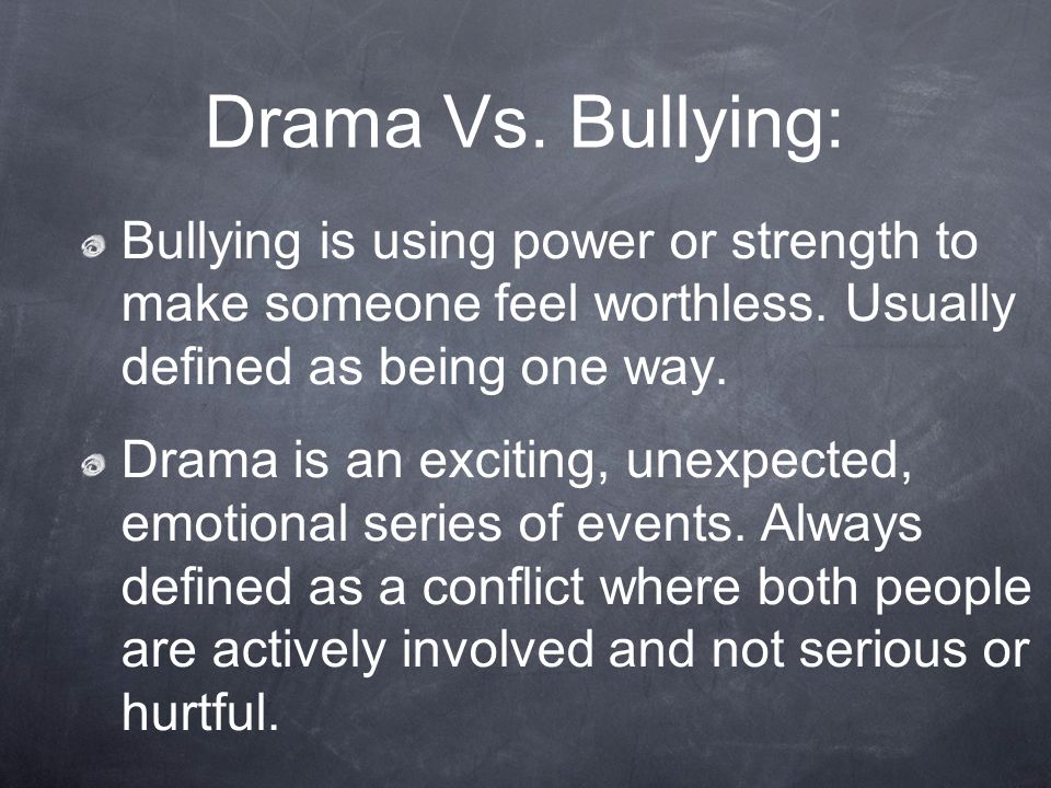 Drama Vs. Bullying: Bullying is using power or strength to make someone feel worthless. Usually defined as being one way.