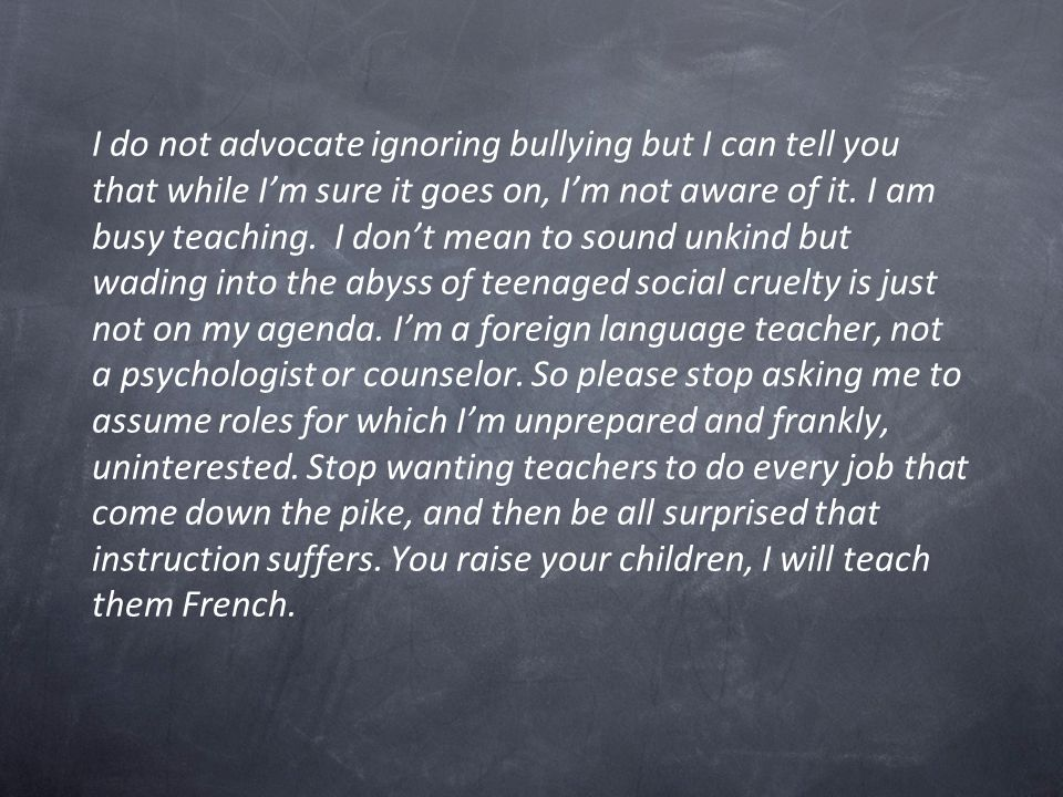 I do not advocate ignoring bullying but I can tell you that while I'm sure it goes on, I'm not aware of it.