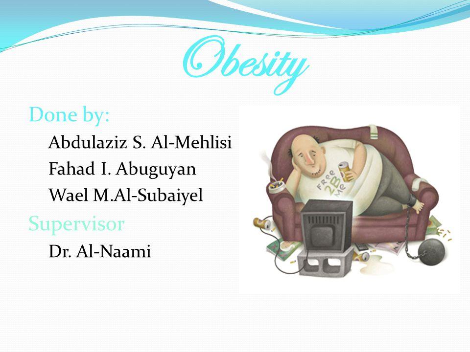 Obesity Done by: Supervisor Abdulaziz S. Al-Mehlisi Fahad I. Abuguyan