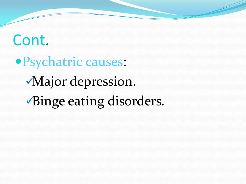 Cont. Psychatric causes: Major depression. Binge eating disorders.