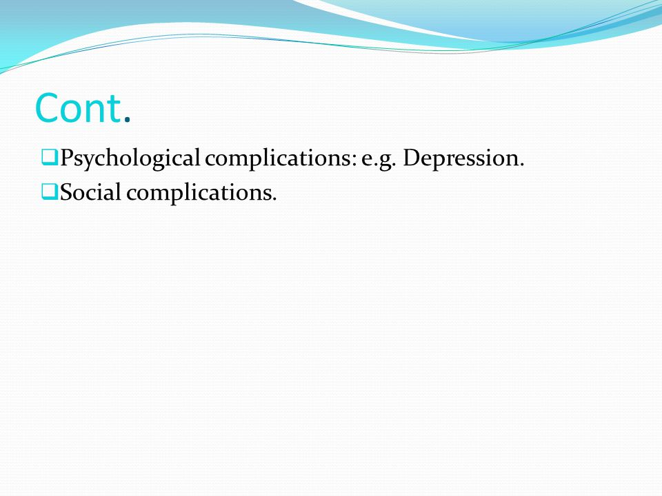 Cont. Psychological complications: e.g. Depression.