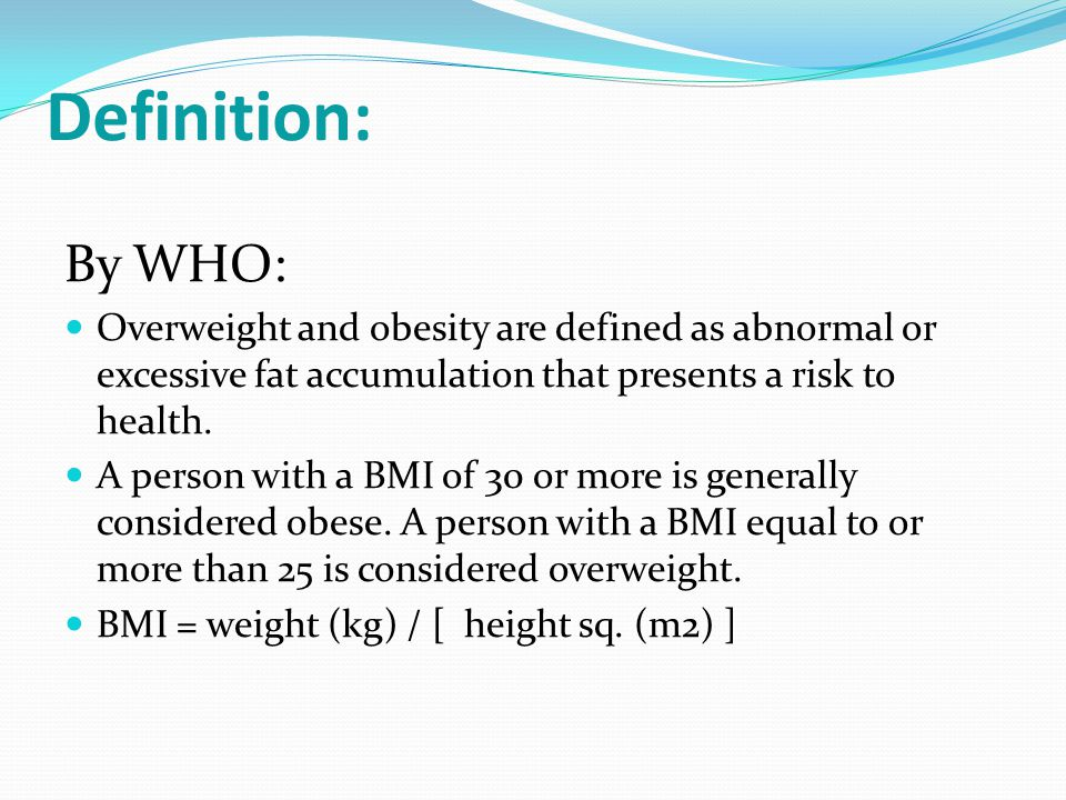 Definition: By WHO: Overweight and obesity are defined as abnormal or excessive fat accumulation that presents a risk to health.