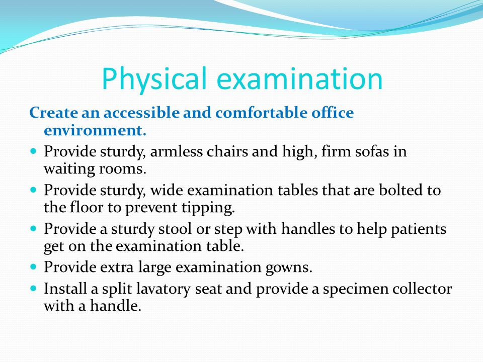 Physical examination Create an accessible and comfortable office environment. Provide sturdy, armless chairs and high, firm sofas in waiting rooms.