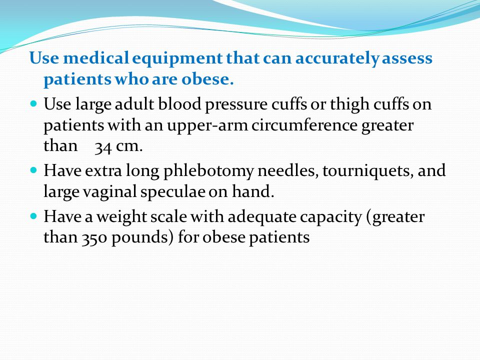 Use medical equipment that can accurately assess patients who are obese.