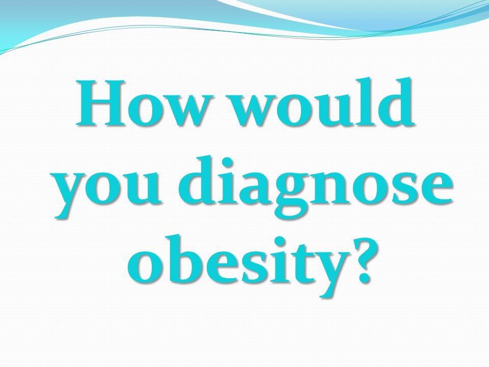 How would you diagnose obesity