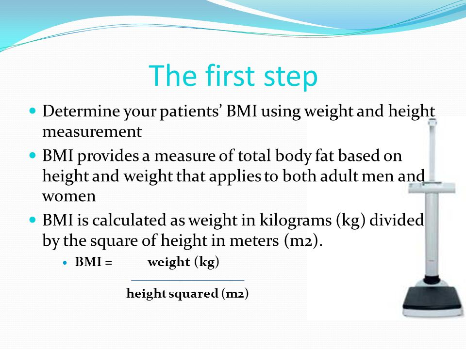 The first step Determine your patients' BMI using weight and height measurement.
