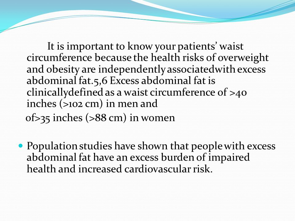 It is important to know your patients' waist circumference because the health risks of overweight and obesity are independently associatedwith excess abdominal fat.5,6 Excess abdominal fat is clinicallydefined as a waist circumference of >40 inches (>102 cm) in men and