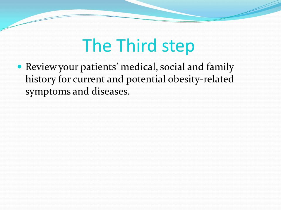 The Third step Review your patients' medical, social and family history for current and potential obesity-related symptoms and diseases.