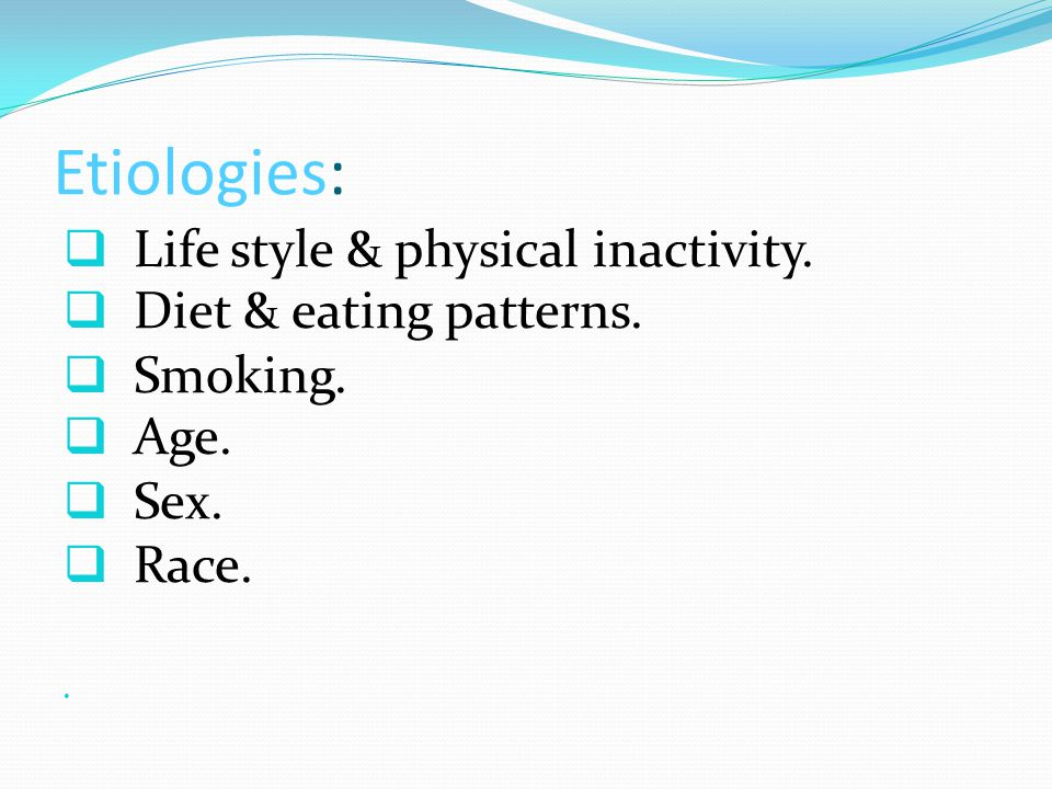 Etiologies: Life style & physical inactivity. Diet & eating patterns.