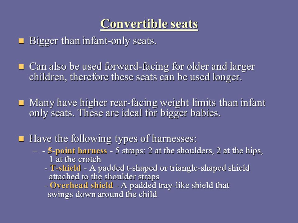 Convertible seats Bigger than infant-only seats.