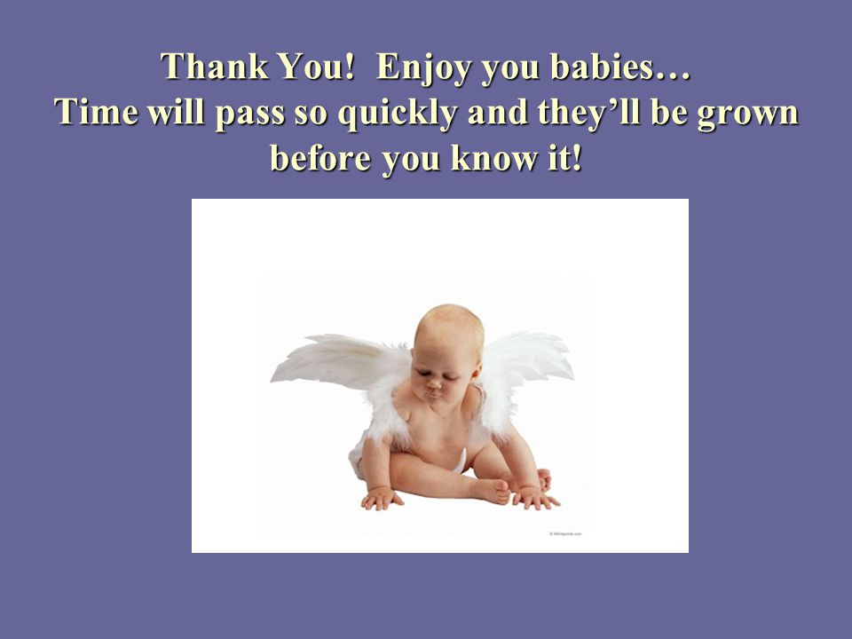 Thank You! Enjoy you babies… Time will pass so quickly and they'll be grown before you know it!