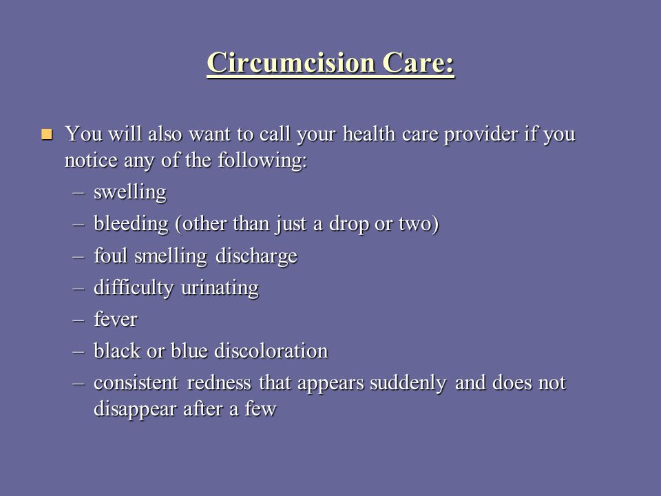 Circumcision Care: You will also want to call your health care provider if you notice any of the following: