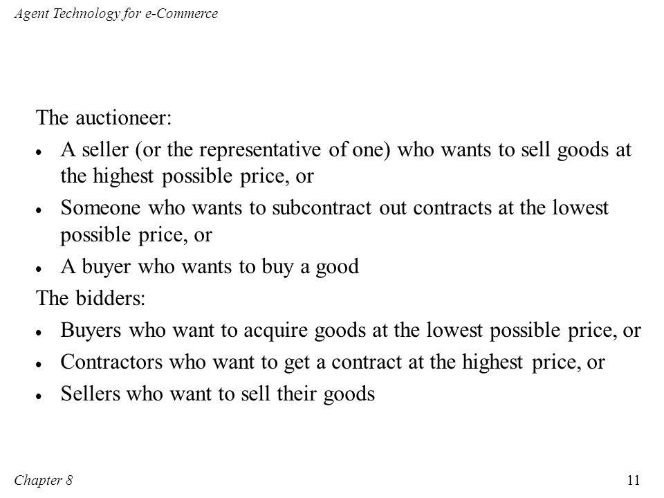 The auctioneer: A seller (or the representative of one) who wants to sell goods at the highest possible price, or.