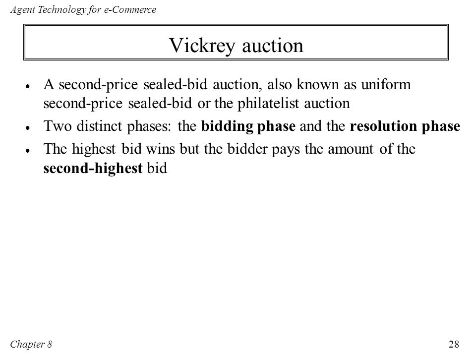 Vickrey auction A second-price sealed-bid auction, also known as uniform second-price sealed-bid or the philatelist auction.