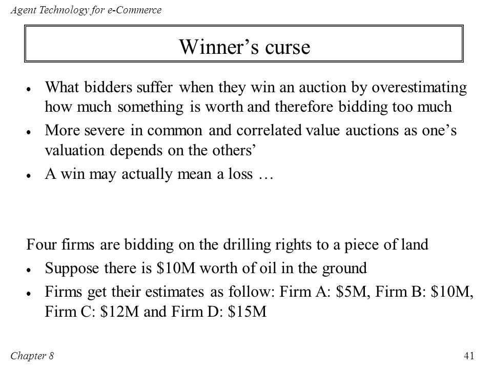 Winner's curse What bidders suffer when they win an auction by overestimating how much something is worth and therefore bidding too much.