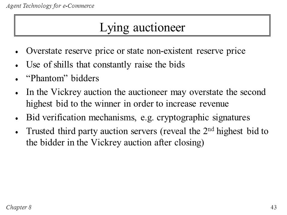 Lying auctioneer Overstate reserve price or state non-existent reserve price. Use of shills that constantly raise the bids.