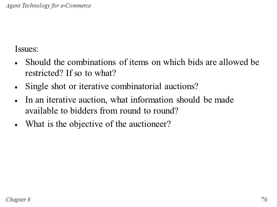 Issues: Should the combinations of items on which bids are allowed be restricted If so to what Single shot or iterative combinatorial auctions