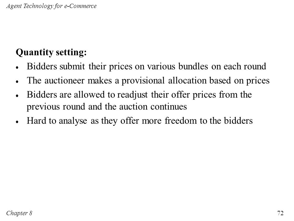 Quantity setting: Bidders submit their prices on various bundles on each round. The auctioneer makes a provisional allocation based on prices.