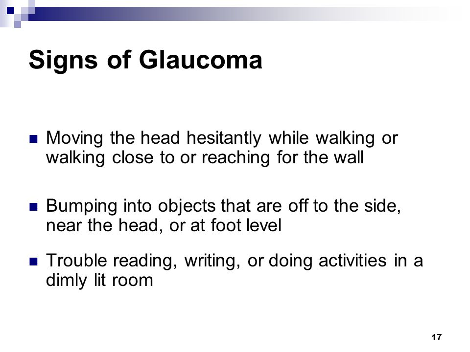 Signs of Glaucoma Moving the head hesitantly while walking or walking close to or reaching for the wall.