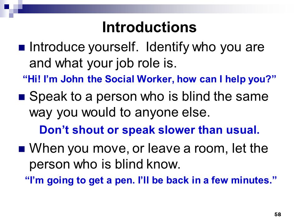 Introductions Introduce yourself. Identify who you are and what your job role is. Hi! I'm John the Social Worker, how can I help you