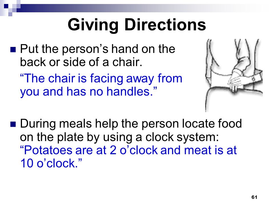 Giving Directions Put the person's hand on the back or side of a chair.