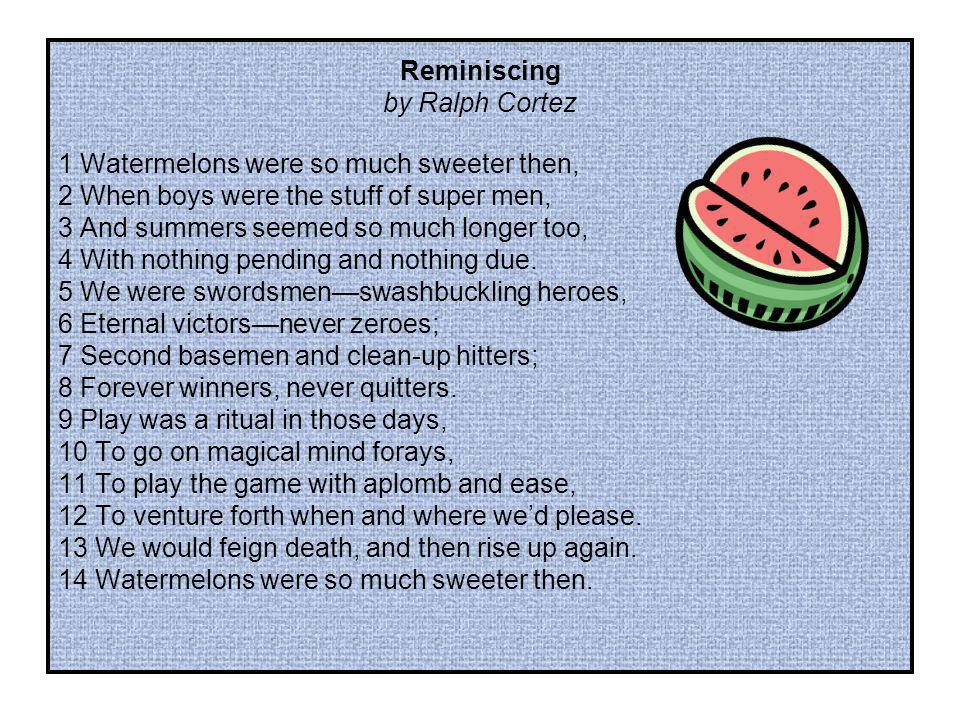 Reminiscing by Ralph Cortez. 1 Watermelons were so much sweeter then, 2 When boys were the stuff of super men,