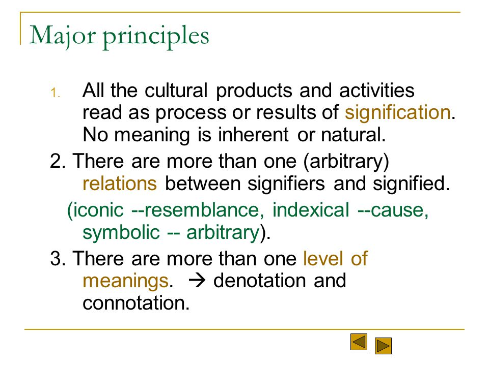Major principles All the cultural products and activities read as process or results of signification. No meaning is inherent or natural.