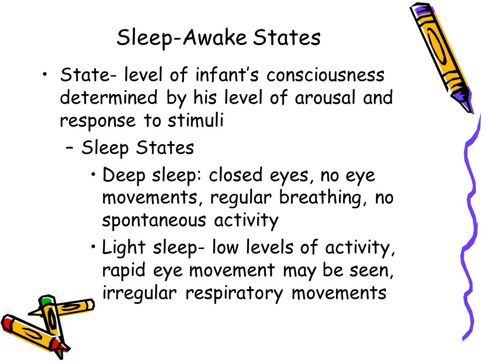 Sleep-Awake States State- level of infant's consciousness determined by his level of arousal and response to stimuli.