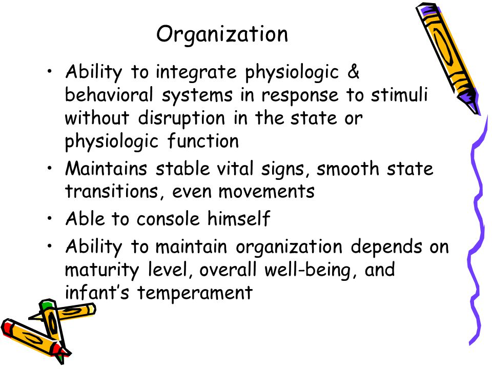 Organization Ability to integrate physiologic & behavioral systems in response to stimuli without disruption in the state or physiologic function.