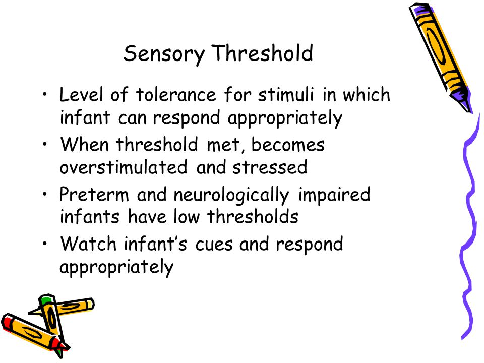 Sensory Threshold Level of tolerance for stimuli in which infant can respond appropriately. When threshold met, becomes overstimulated and stressed.