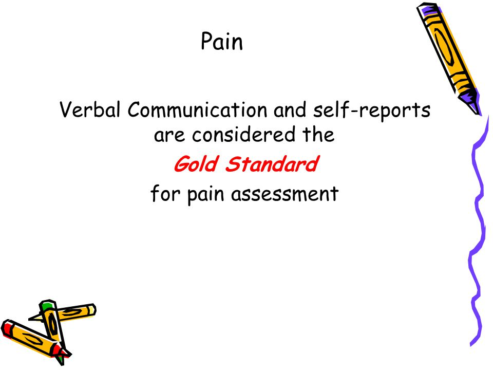 Pain Verbal Communication and self-reports are considered the Gold Standard for pain assessment