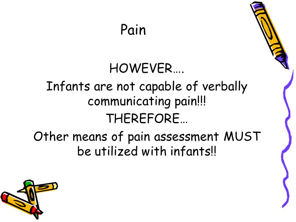 Pain HOWEVER…. Infants are not capable of verbally communicating pain!!.