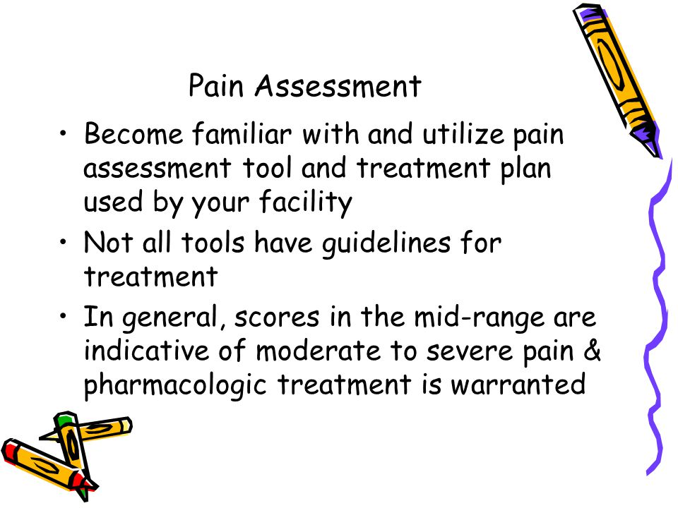 Pain Assessment Become familiar with and utilize pain assessment tool and treatment plan used by your facility.