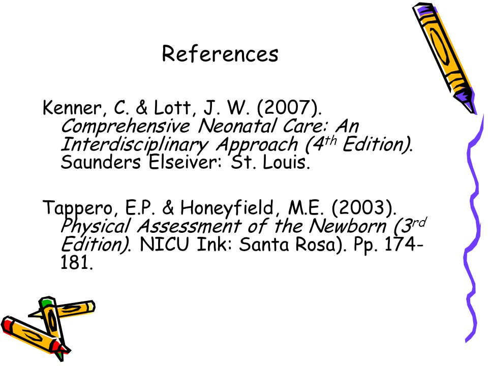 References Kenner, C. & Lott, J. W. (2007). Comprehensive Neonatal Care: An Interdisciplinary Approach (4th Edition). Saunders Elseiver: St. Louis.