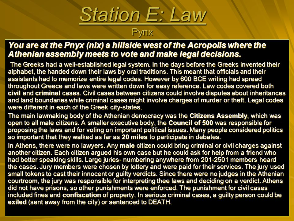 Station E: Law Pynx You are at the Pnyx (nix) a hillside west of the Acropolis where the Athenian assembly meets to vote and make legal decisions.