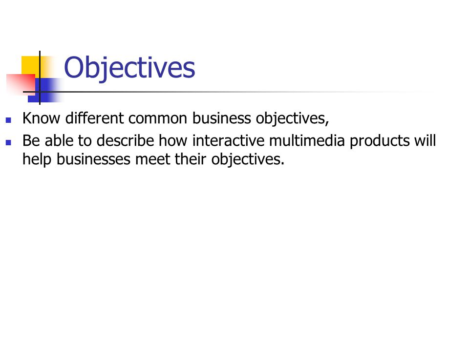 Objectives Know different common business objectives,