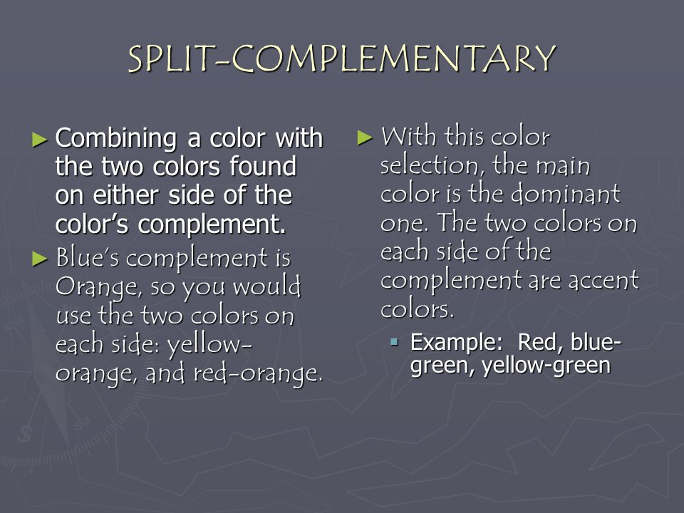 SPLIT-COMPLEMENTARY Combining a color with the two colors found on either side of the color's complement.
