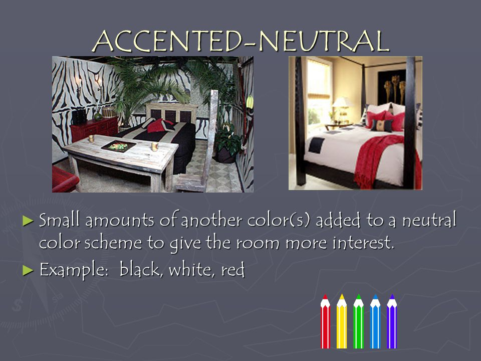 ACCENTED-NEUTRAL Small amounts of another color(s) added to a neutral color scheme to give the room more interest.