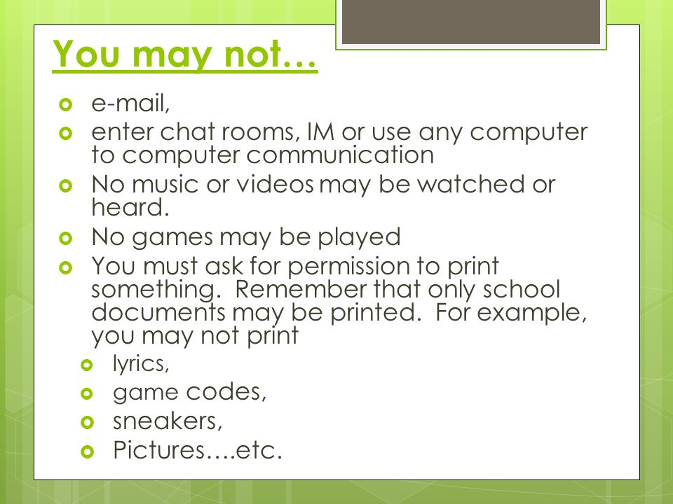 You may not… e-mail, enter chat rooms, IM or use any computer to computer communication. No music or videos may be watched or heard.