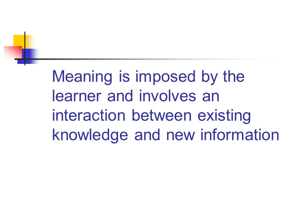 Meaning is imposed by the learner and involves an interaction between existing knowledge and new information