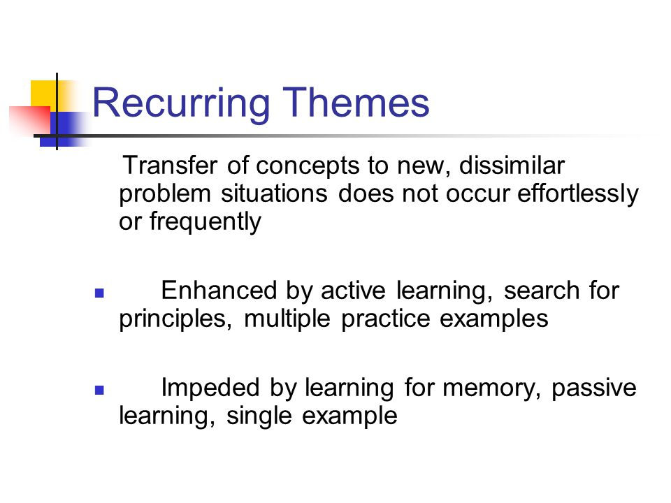 Recurring Themes Transfer of concepts to new, dissimilar problem situations does not occur effortlessly or frequently.