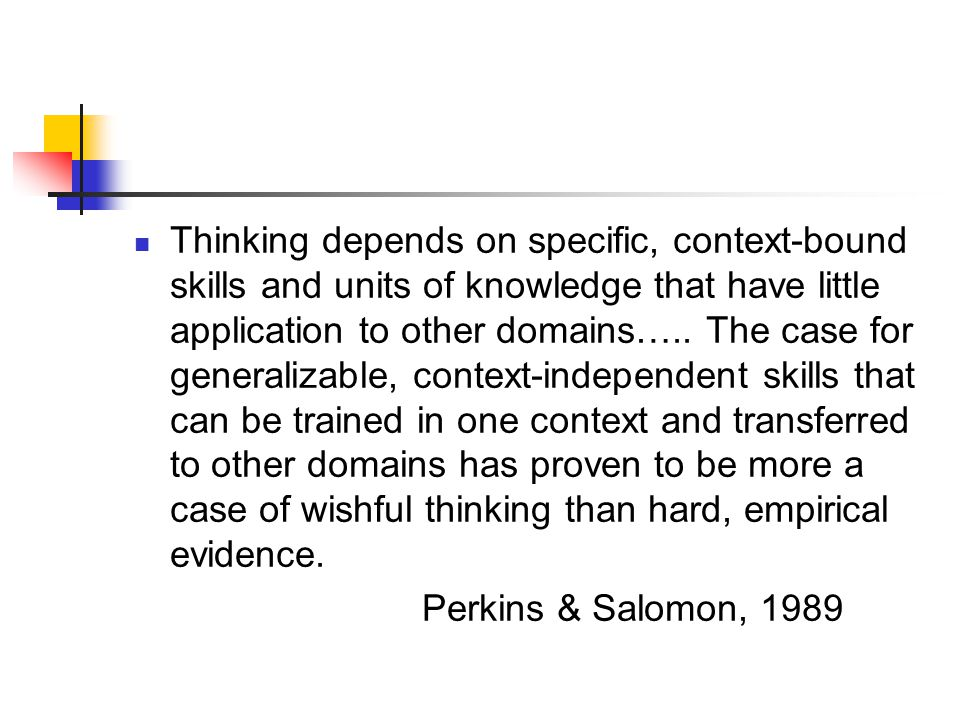 Thinking depends on specific, context-bound skills and units of knowledge that have little application to other domains….. The case for generalizable, context-independent skills that can be trained in one context and transferred to other domains has proven to be more a case of wishful thinking than hard, empirical evidence.