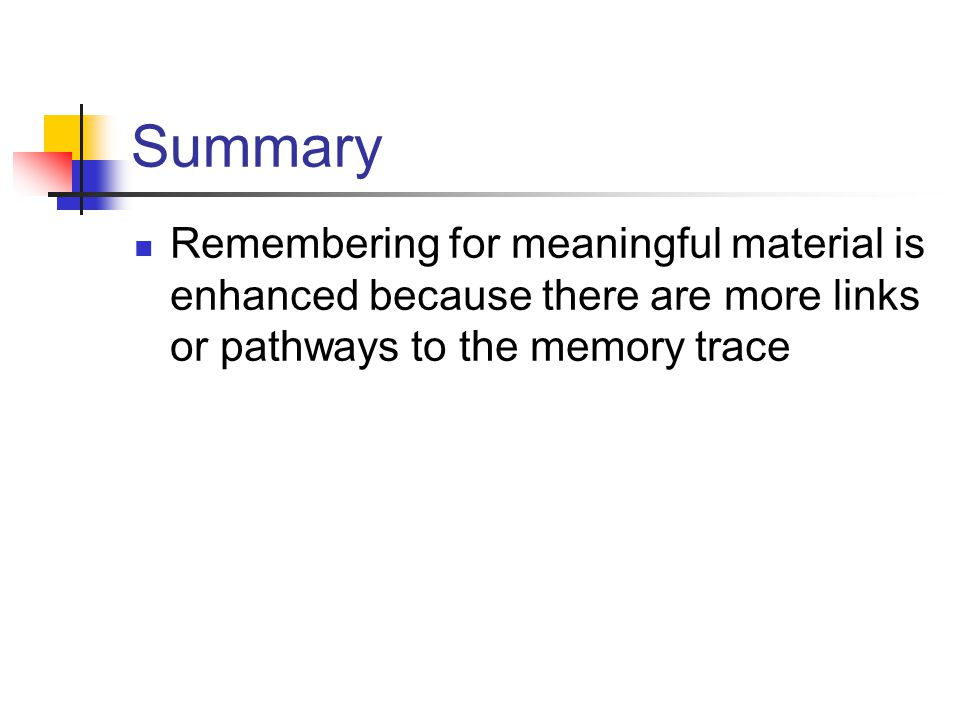 Summary Remembering for meaningful material is enhanced because there are more links or pathways to the memory trace.