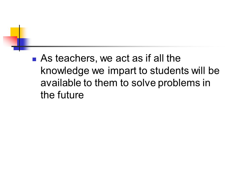 As teachers, we act as if all the knowledge we impart to students will be available to them to solve problems in the future
